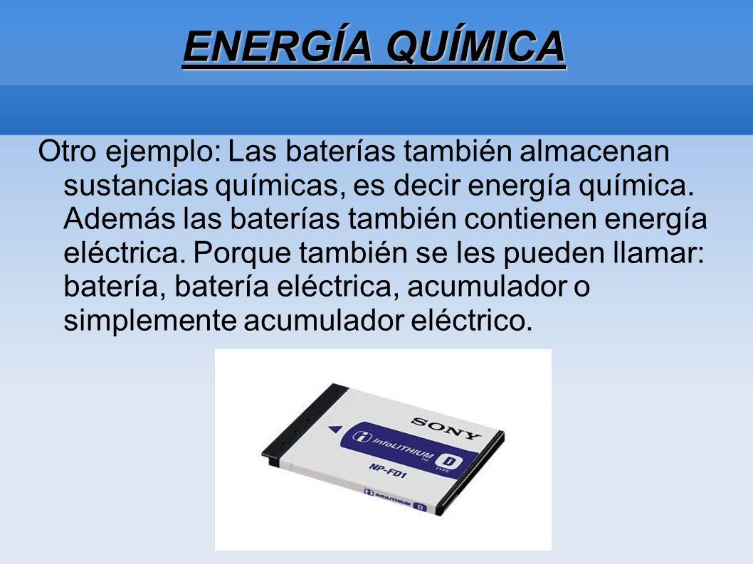 ENERGÍA QUÍMICA Otro ejemplo: Las baterías también almacenan sustancias químicas, es decir energía química. Además las baterías también contienen ener
