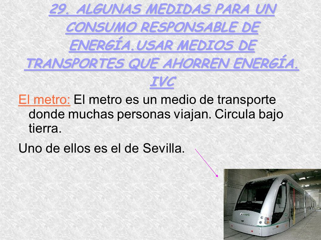 29. ALGUNAS MEDIDAS PARA UN CONSUMO RESPONSABLE DE ENERGÍA.USAR MEDIOS DE TRANSPORTES QUE AHORREN ENERGÍA. IVC El metro: El metro es un medio de trans