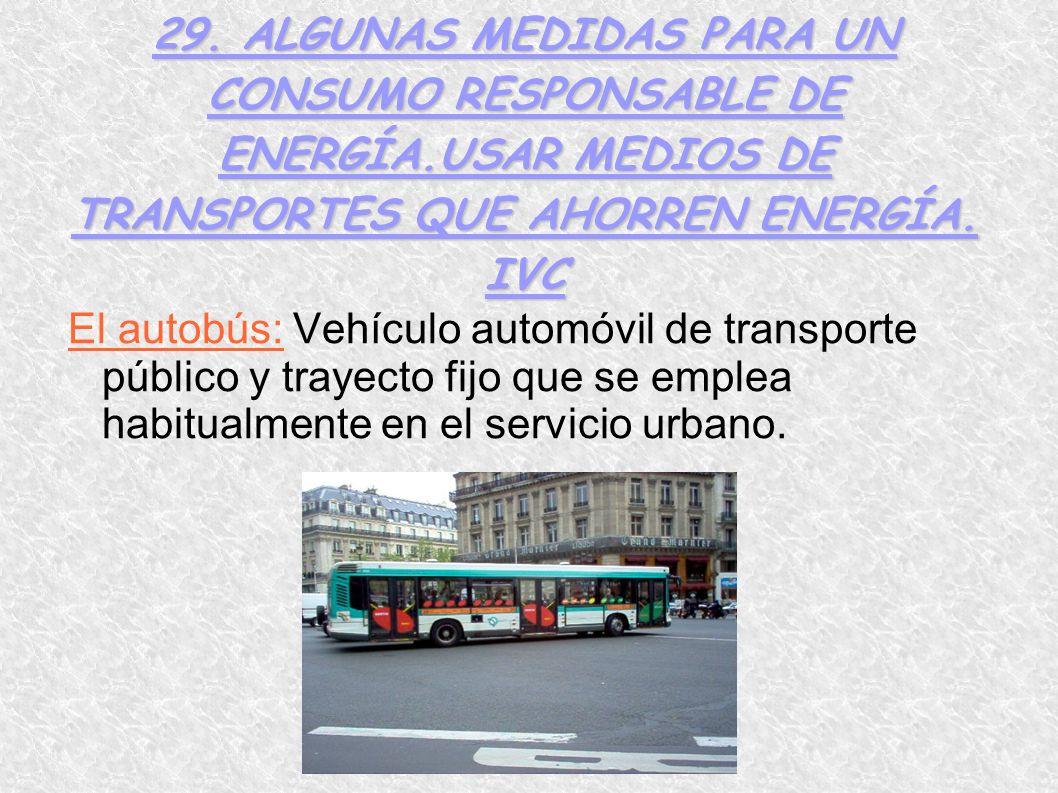 29. ALGUNAS MEDIDAS PARA UN CONSUMO RESPONSABLE DE ENERGÍA.USAR MEDIOS DE TRANSPORTES QUE AHORREN ENERGÍA. IVC El autobús: Vehículo automóvil de trans