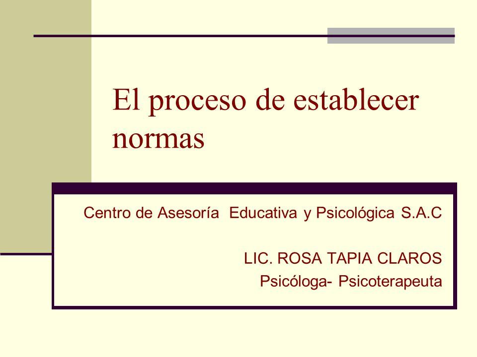 El proceso de establecer normas Centro de Asesoría Educativa y Psicológica S.A.C LIC. ROSA TAPIA CLAROS Psicóloga- Psicoterapeuta