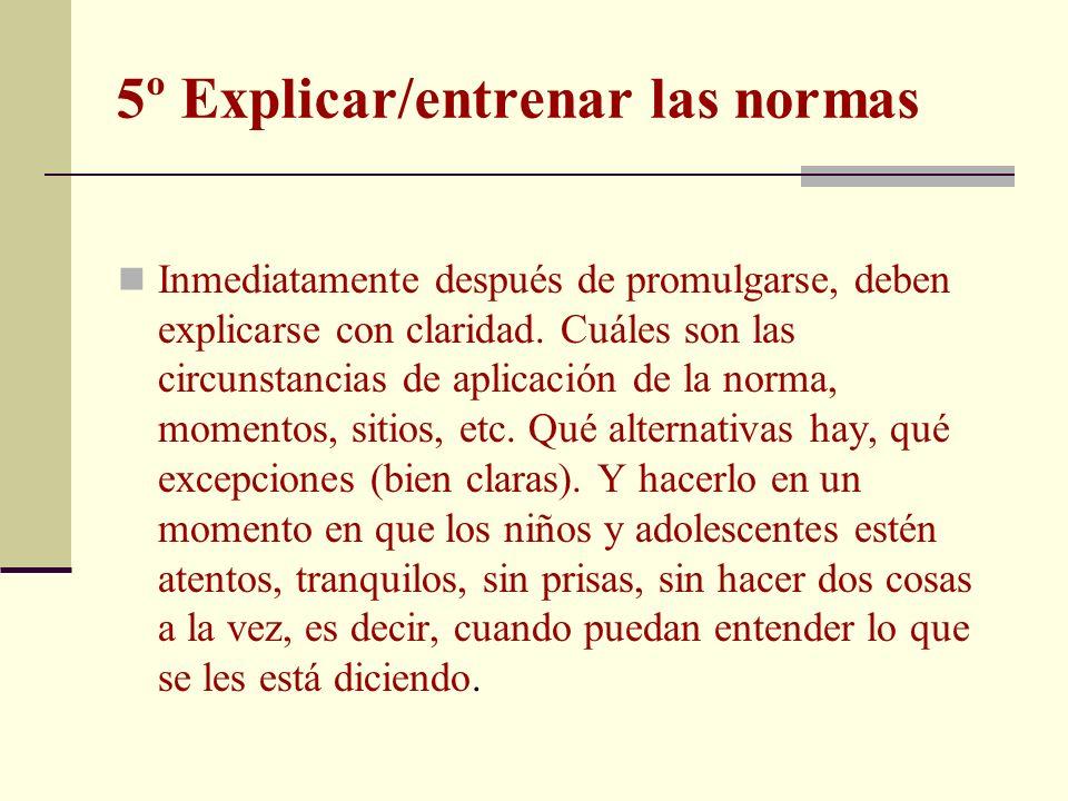 5º Explicar/entrenar las normas Inmediatamente después de promulgarse, deben explicarse con claridad. Cuáles son las circunstancias de aplicación de l
