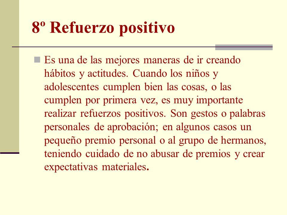 8º Refuerzo positivo Es una de las mejores maneras de ir creando hábitos y actitudes. Cuando los niños y adolescentes cumplen bien las cosas, o las cu