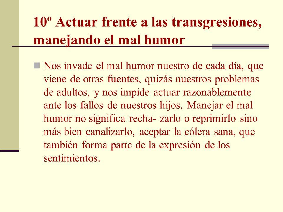 10º Actuar frente a las transgresiones, manejando el mal humor Nos invade el mal humor nuestro de cada día, que viene de otras fuentes, quizás nuestro