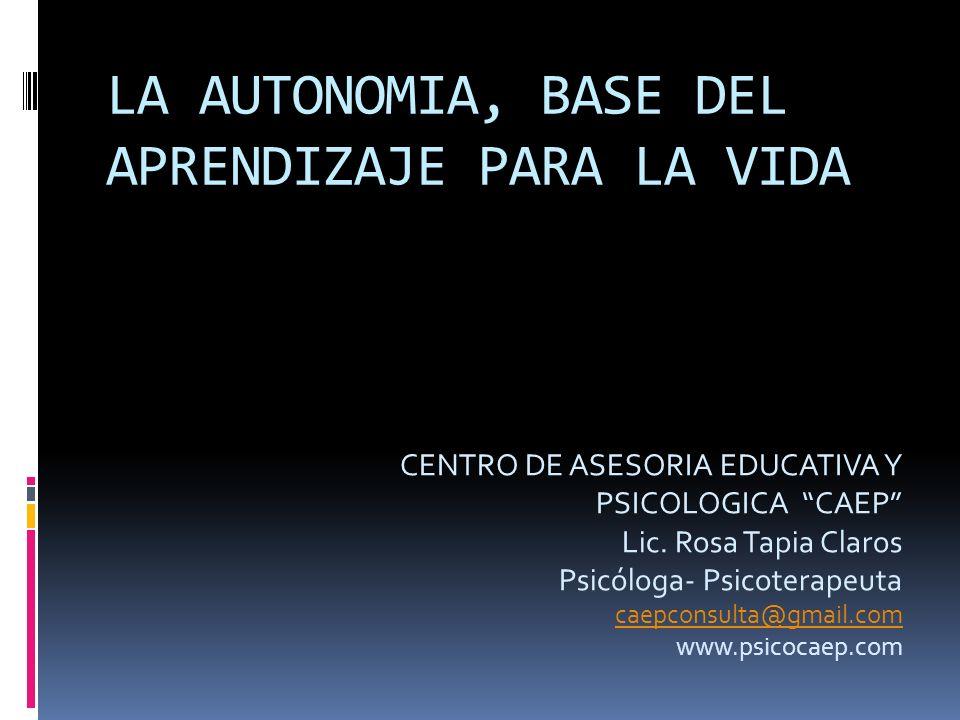 LA AUTONOMIA, BASE DEL APRENDIZAJE PARA LA VIDA CENTRO DE ASESORIA EDUCATIVA Y PSICOLOGICA CAEP Lic. Rosa Tapia Claros Psicóloga- Psicoterapeuta caepc