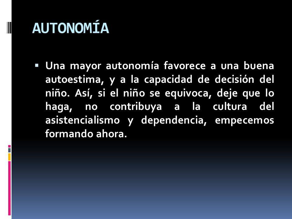 AUTONOMÍA Una mayor autonomía favorece a una buena autoestima, y a la capacidad de decisión del niño. Así, si el niño se equivoca, deje que lo haga, n