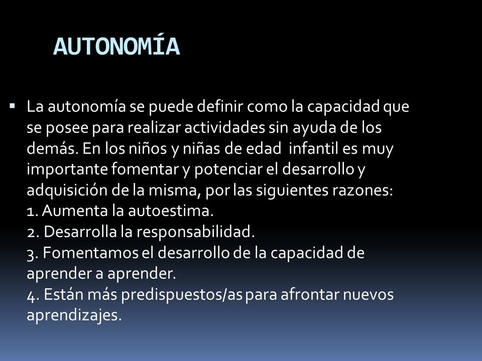 AUTONOMÍA La autonomía se puede definir como la capacidad que se posee para realizar actividades sin ayuda de los demás. En los niños y niñas de edad