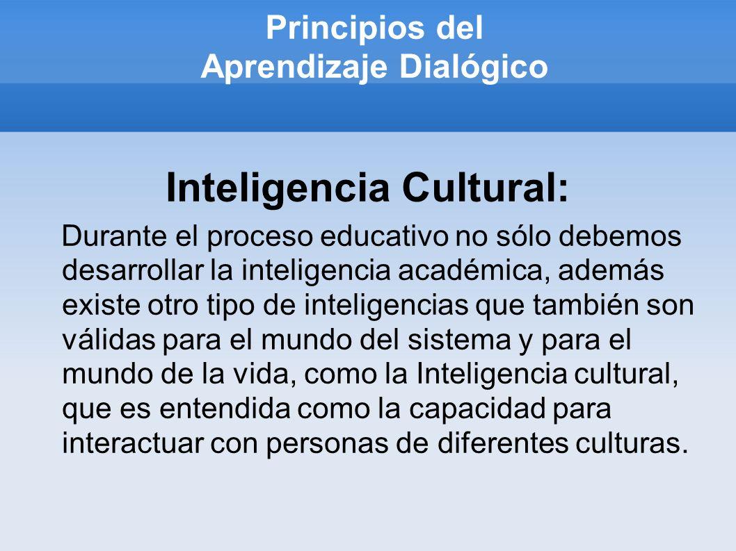 Principios del Aprendizaje Dialógico Inteligencia Cultural: Durante el proceso educativo no sólo debemos desarrollar la inteligencia académica, además existe otro tipo de inteligencias que también son válidas para el mundo del sistema y para el mundo de la vida, como la Inteligencia cultural, que es entendida como la capacidad para interactuar con personas de diferentes culturas.
