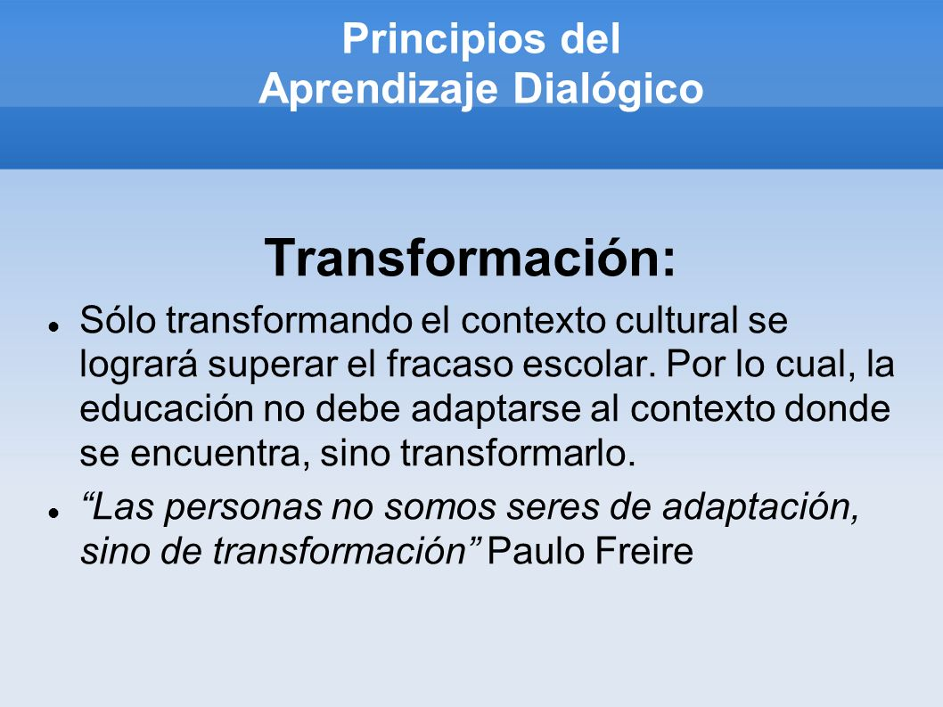 Principios del Aprendizaje Dialógico Transformación: Sólo transformando el contexto cultural se logrará superar el fracaso escolar. Por lo cual, la ed