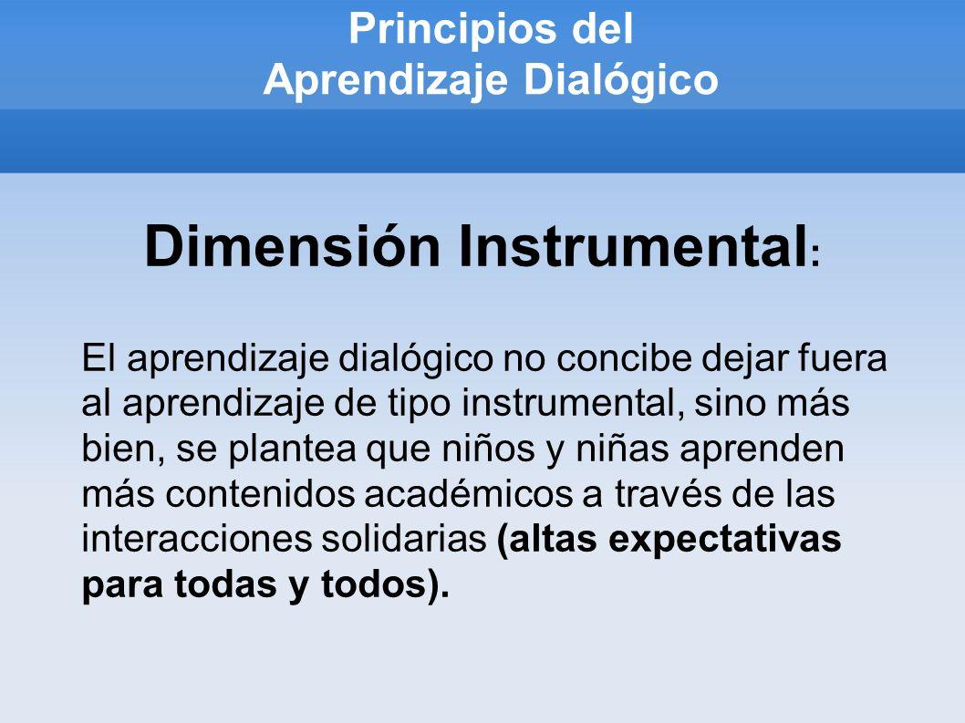 Principios del Aprendizaje Dialógico Dimensión Instrumental : El aprendizaje dialógico no concibe dejar fuera al aprendizaje de tipo instrumental, sin