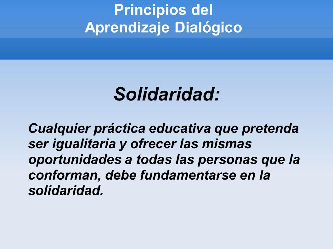 Principios del Aprendizaje Dialógico Solidaridad: Cualquier práctica educativa que pretenda ser igualitaria y ofrecer las mismas oportunidades a todas las personas que la conforman, debe fundamentarse en la solidaridad.