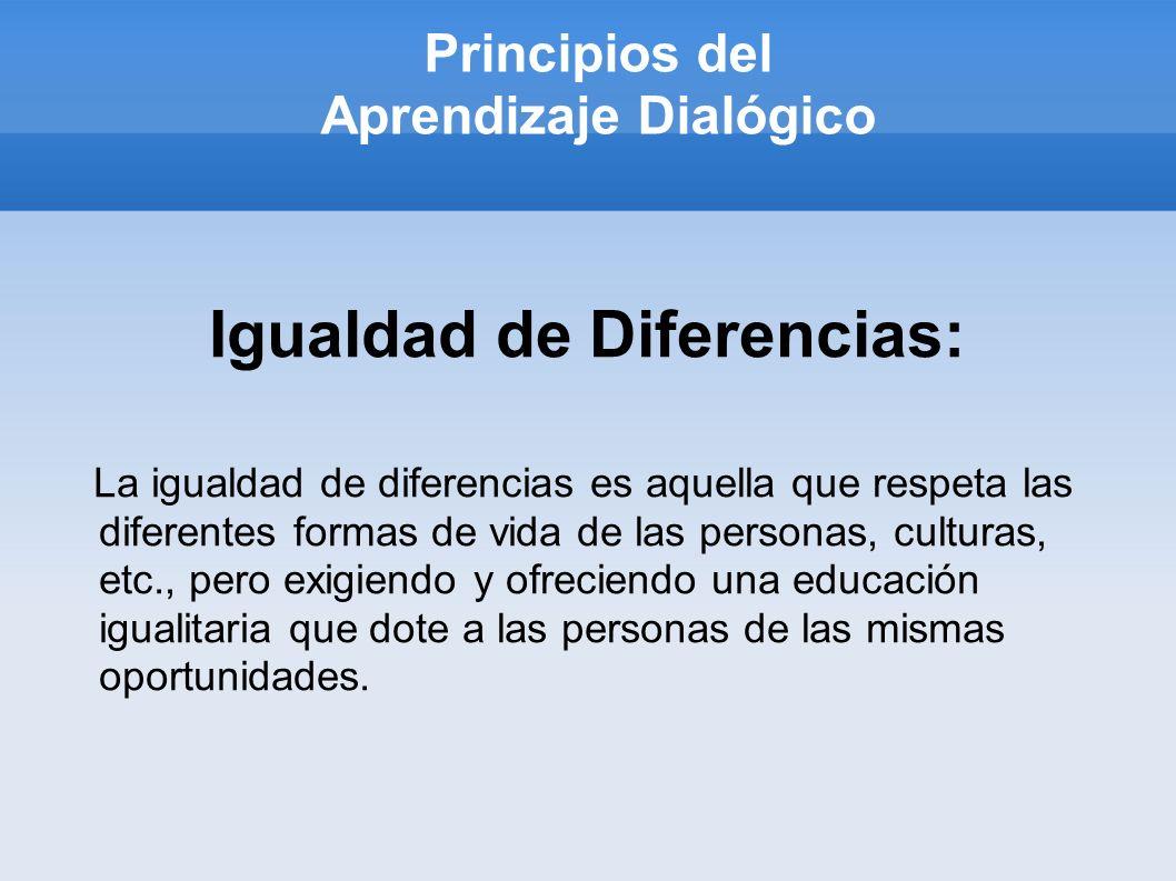 Principios del Aprendizaje Dialógico Igualdad de Diferencias: La igualdad de diferencias es aquella que respeta las diferentes formas de vida de las personas, culturas, etc., pero exigiendo y ofreciendo una educación igualitaria que dote a las personas de las mismas oportunidades.
