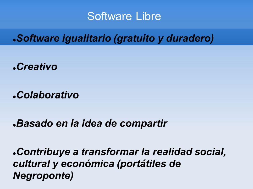 Software Libre Software igualitario (gratuito y duradero) Creativo Colaborativo Basado en la idea de compartir Contribuye a transformar la realidad social, cultural y económica (portátiles de Negroponte)