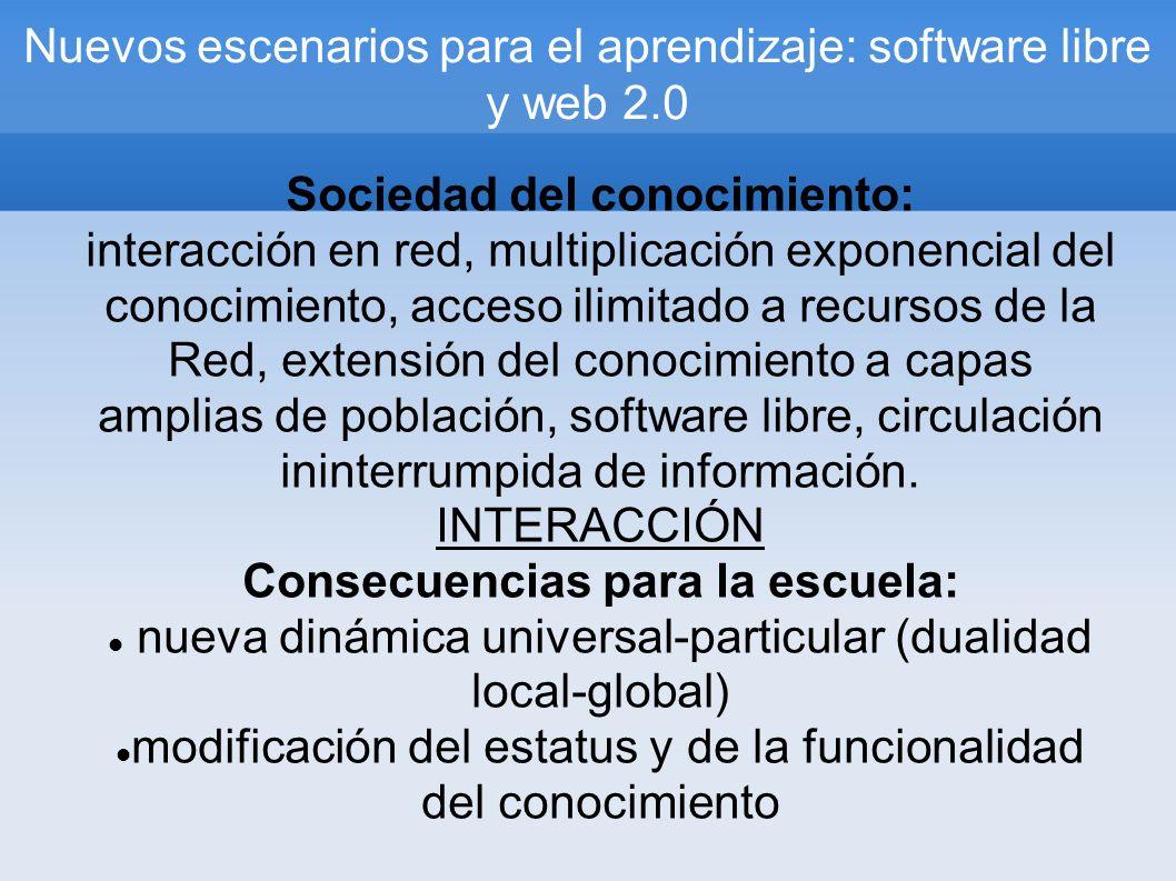 Nuevos escenarios para el aprendizaje: software libre y web 2.0 Sociedad del conocimiento: interacción en red, multiplicación exponencial del conocimiento, acceso ilimitado a recursos de la Red, extensión del conocimiento a capas amplias de población, software libre, circulación ininterrumpida de información.