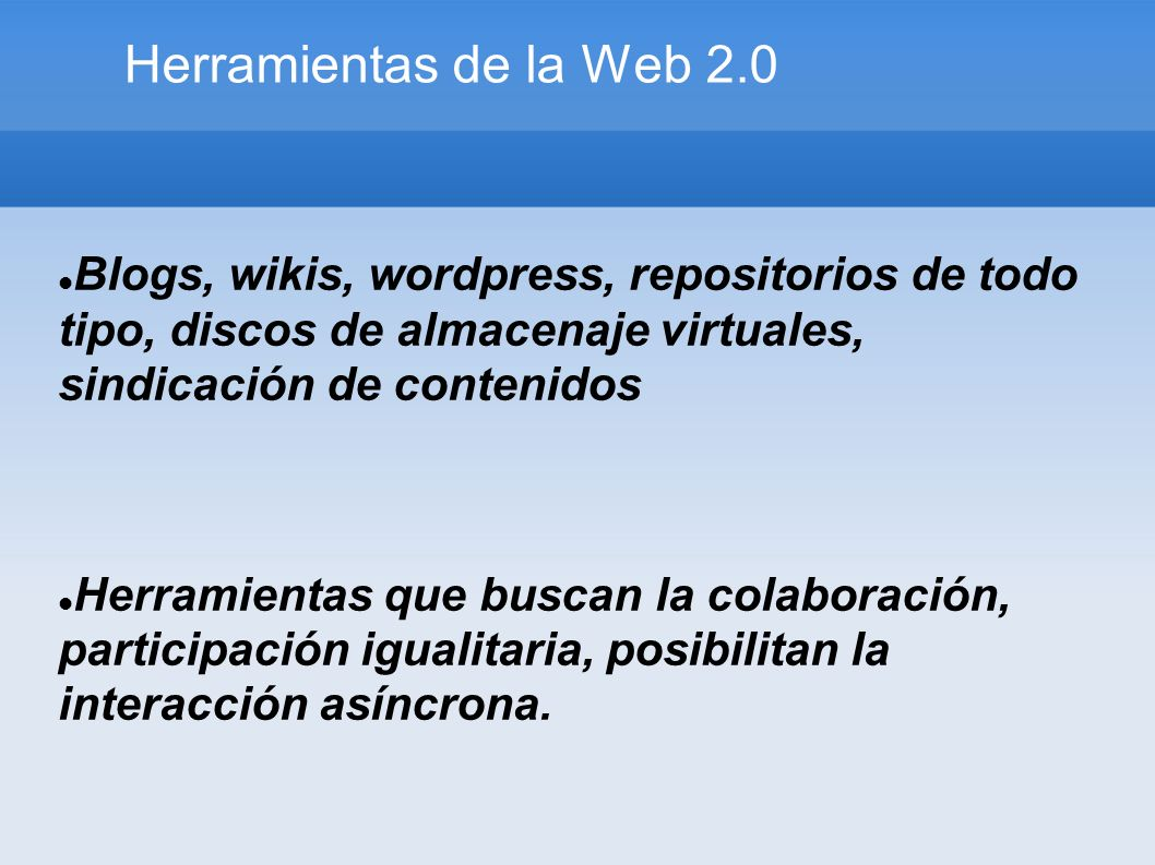 Herramientas de la Web 2.0 Blogs, wikis, wordpress, repositorios de todo tipo, discos de almacenaje virtuales, sindicación de contenidos Herramientas que buscan la colaboración, participación igualitaria, posibilitan la interacción asíncrona.