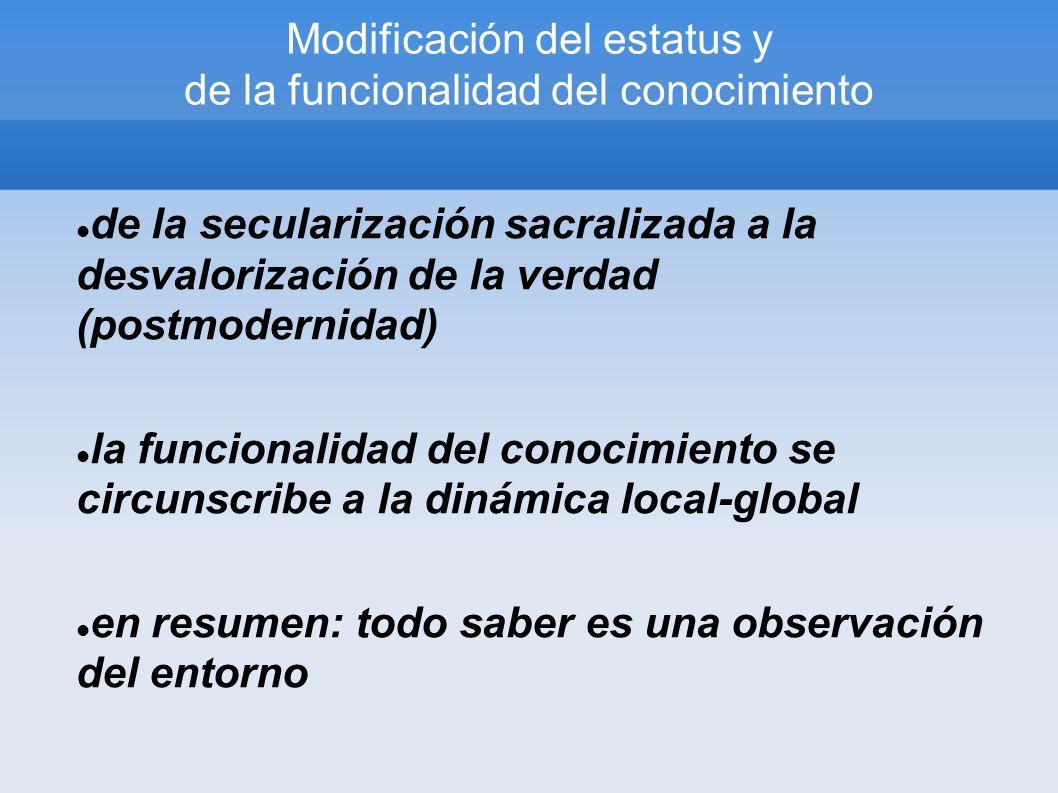 Modificación del estatus y de la funcionalidad del conocimiento de la secularización sacralizada a la desvalorización de la verdad (postmodernidad) la funcionalidad del conocimiento se circunscribe a la dinámica local-global en resumen: todo saber es una observación del entorno