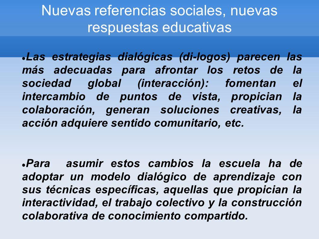 Nuevas referencias sociales, nuevas respuestas educativas Las estrategias dialógicas (di-logos) parecen las más adecuadas para afrontar los retos de la sociedad global (interacción): fomentan el intercambio de puntos de vista, propician la colaboración, generan soluciones creativas, la acción adquiere sentido comunitario, etc.