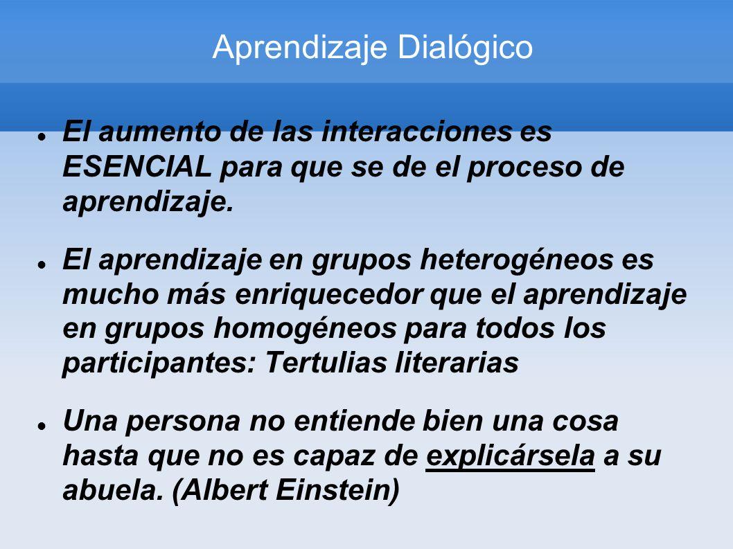 Aprendizaje Dialógico El aumento de las interacciones es ESENCIAL para que se de el proceso de aprendizaje. El aprendizaje en grupos heterogéneos es m