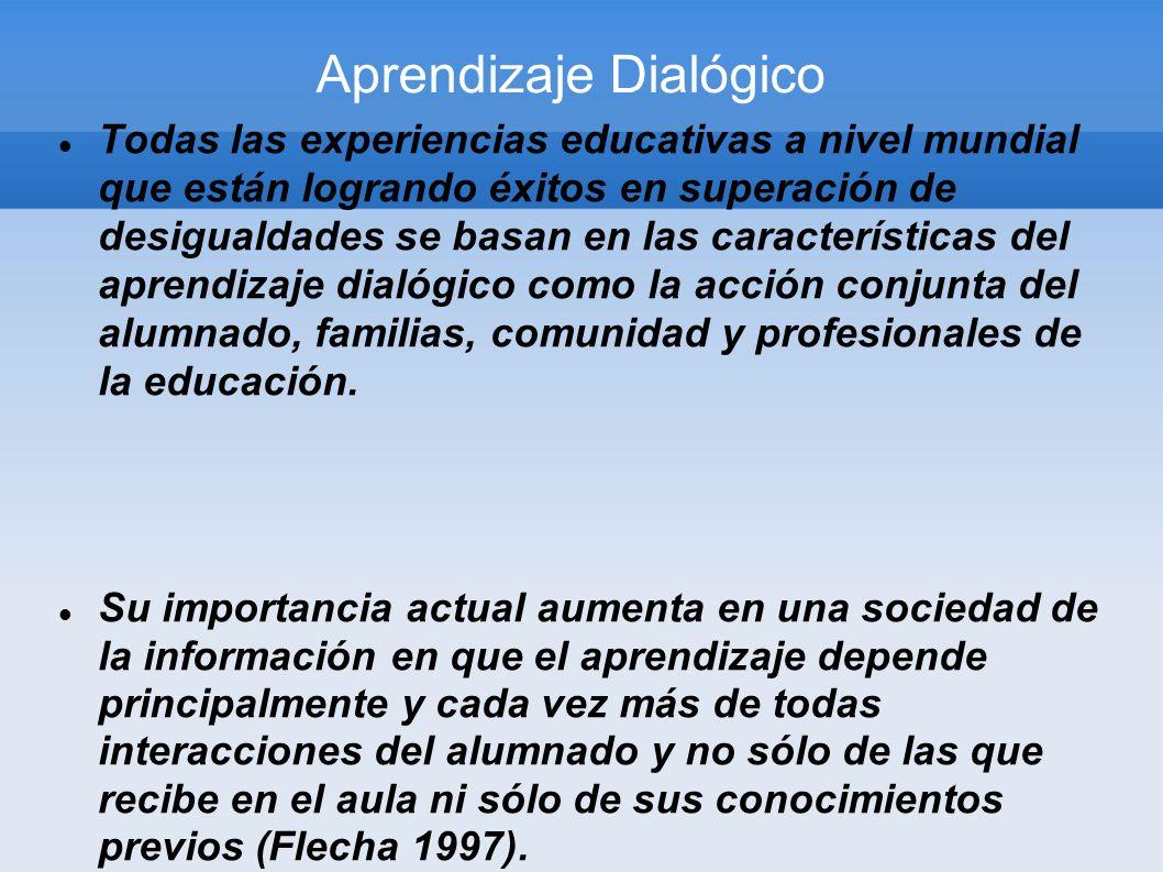 Aprendizaje Dialógico Todas las experiencias educativas a nivel mundial que están logrando éxitos en superación de desigualdades se basan en las carac