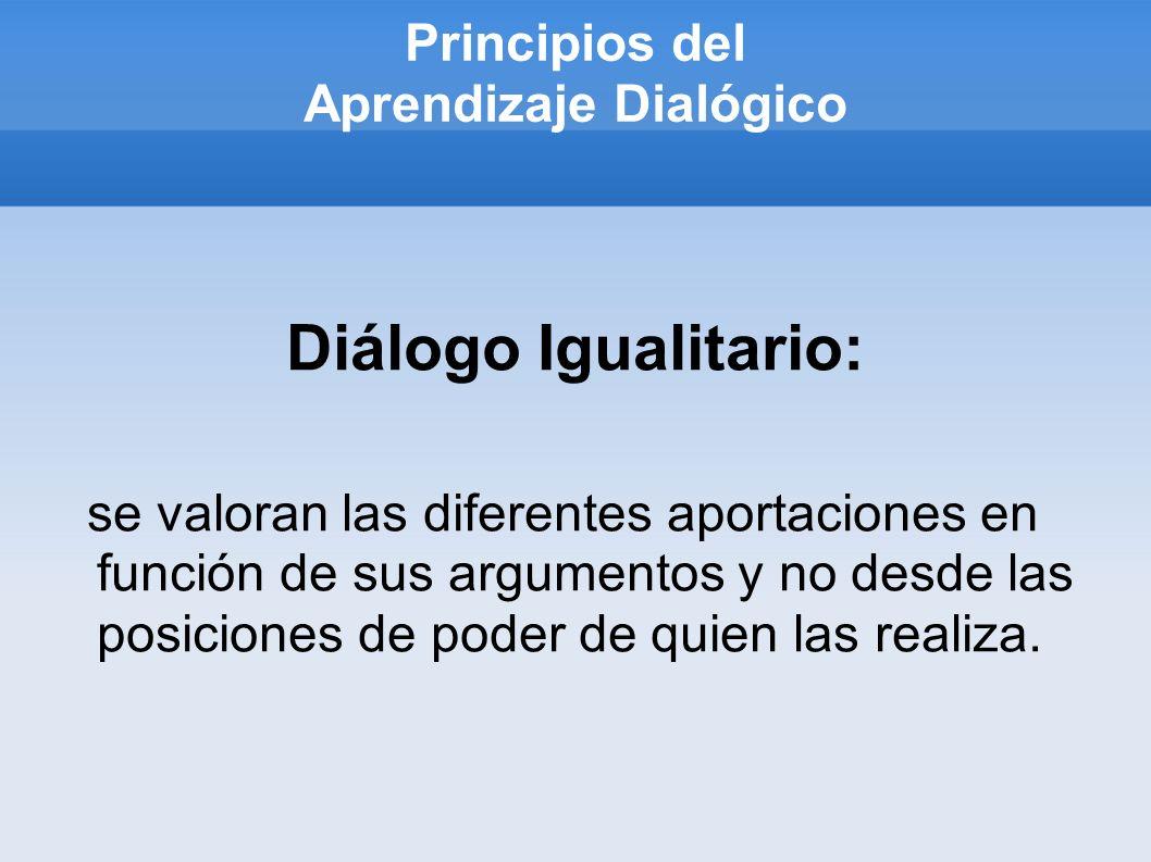 Principios del Aprendizaje Dialógico Diálogo Igualitario: se valoran las diferentes aportaciones en función de sus argumentos y no desde las posiciones de poder de quien las realiza.