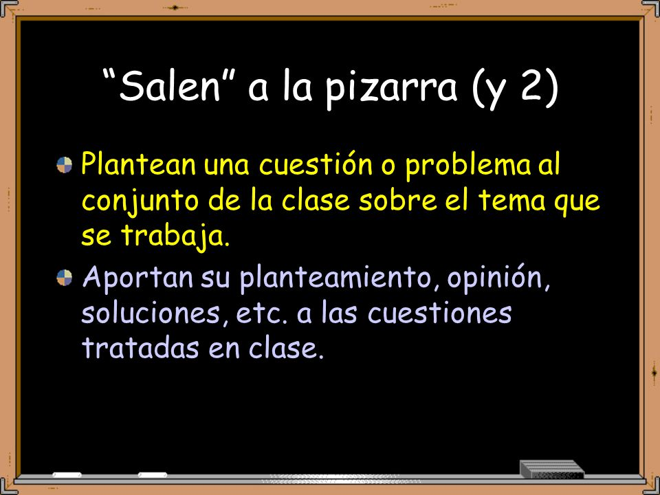 Salen a la pizarra (y 2) Plantean una cuestión o problema al conjunto de la clase sobre el tema que se trabaja.