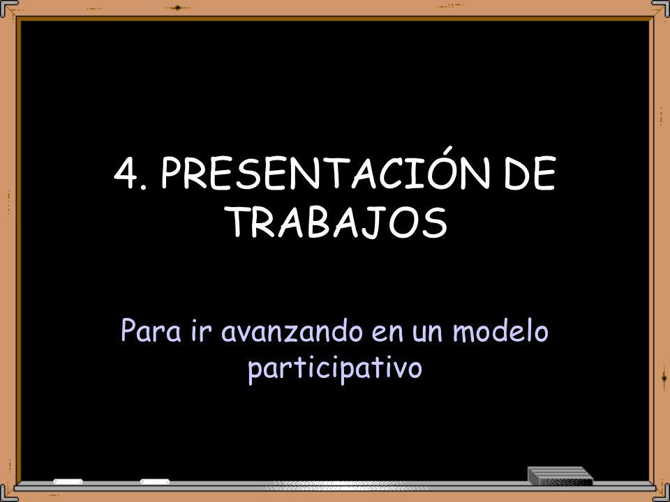 4. PRESENTACIÓN DE TRABAJOS Para ir avanzando en un modelo participativo