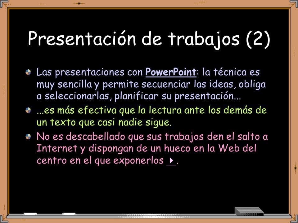 Presentación de trabajos (2) Las presentaciones con PowerPoint: la técnica es muy sencilla y permite secuenciar las ideas, obliga a seleccionarlas, planificar su presentación......es más efectiva que la lectura ante los demás de un texto que casi nadie sigue.