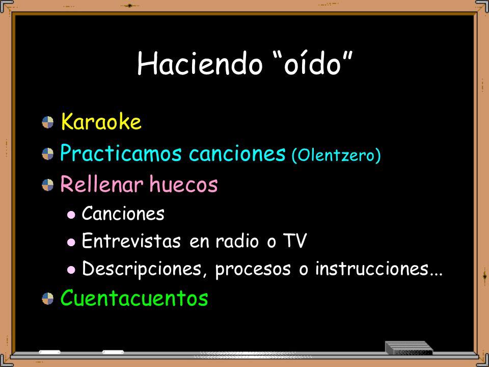 Haciendo oído Karaoke Practicamos canciones (Olentzero) Rellenar huecos Canciones Entrevistas en radio o TV Descripciones, procesos o instrucciones...