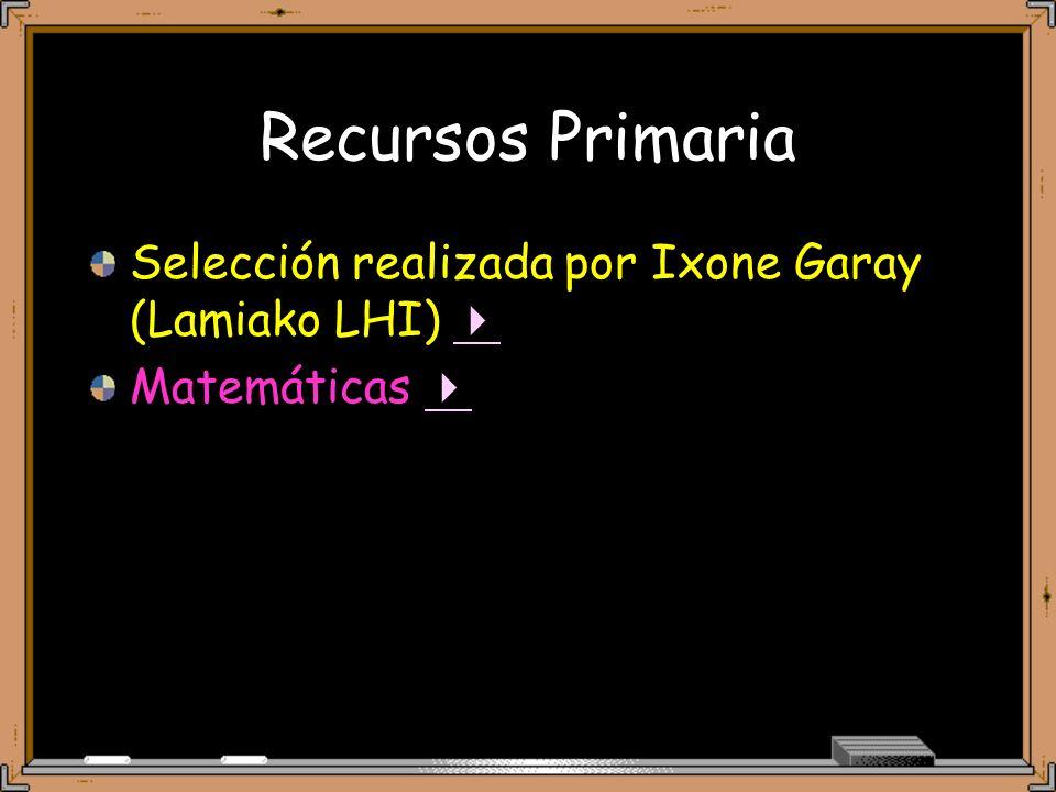 Recursos Primaria Selección realizada por Ixone Garay (Lamiako LHI) Matemáticas