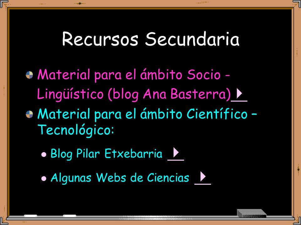 Recursos Secundaria Material para el ámbito Socio - Lingüístico (blog Ana Basterra) Material para el ámbito Científico – Tecnológico: Blog Pilar Etxebarria Algunas Webs de Ciencias