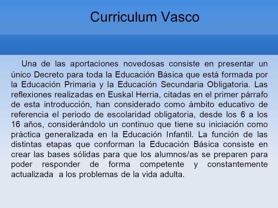 Curriculum Vasco Una de las aportaciones novedosas consiste en presentar un único Decreto para toda la Educación Básica que está formada por la Educación Primaria y la Educación Secundaria Obligatoria.