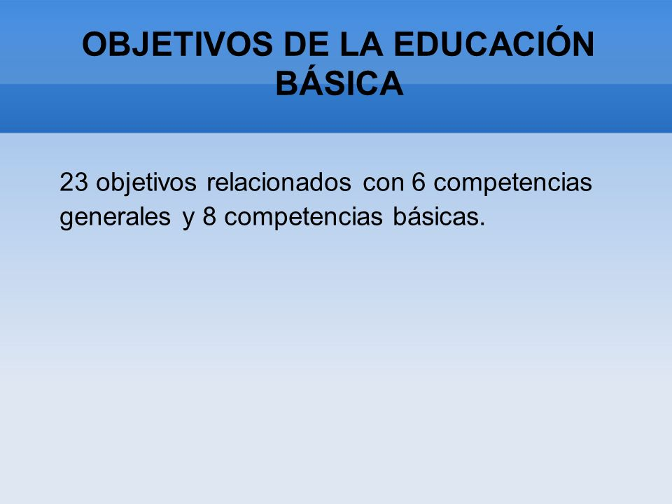 OBJETIVOS DE LA EDUCACIÓN BÁSICA 23 objetivos relacionados con 6 competencias generales y 8 competencias básicas.