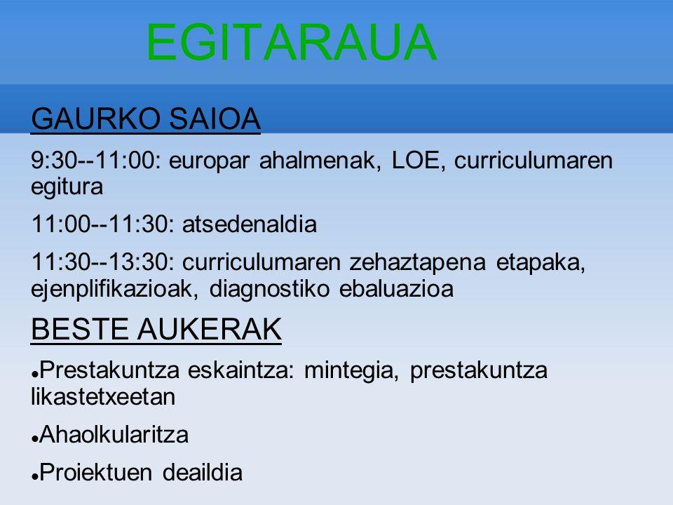 EGITARAUA GAURKO SAIOA 9:30--11:00: europar ahalmenak, LOE, curriculumaren egitura 11:00--11:30: atsedenaldia 11:30--13:30: curriculumaren zehaztapena