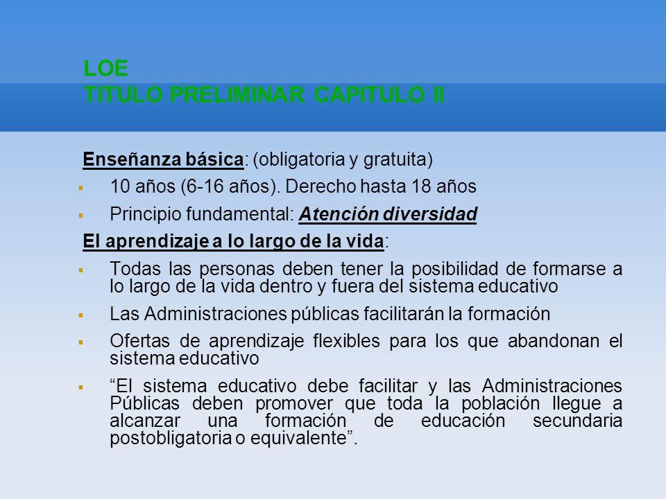 LOE TITULO PRELIMINAR CAPITULO II Enseñanza básica: (obligatoria y gratuita) 10 años (6-16 años). Derecho hasta 18 años Principio fundamental: Atenció