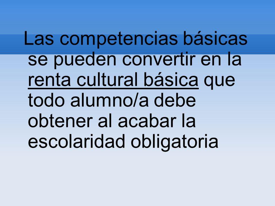 Las competencias básicas se pueden convertir en la renta cultural básica que todo alumno/a debe obtener al acabar la escolaridad obligatoria