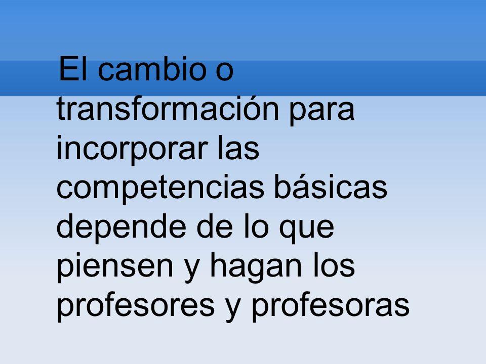 El cambio o transformación para incorporar las competencias básicas depende de lo que piensen y hagan los profesores y profesoras