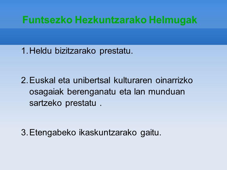 Funtsezko Hezkuntzarako Helmugak 1.Heldu bizitzarako prestatu. 2.Euskal eta unibertsal kulturaren oinarrizko osagaiak berenganatu eta lan munduan sart