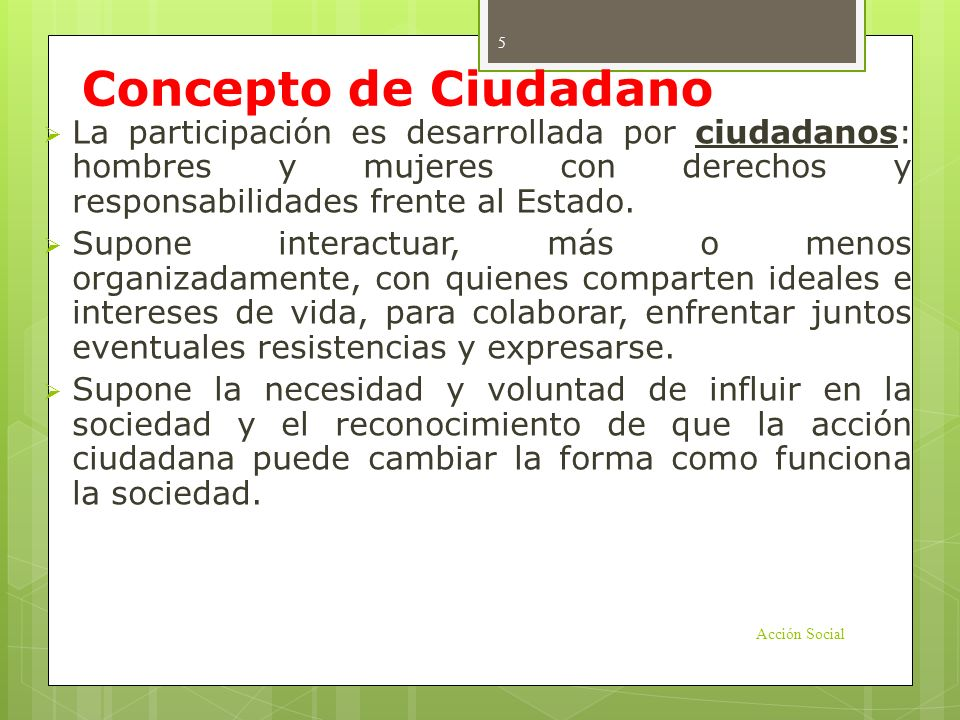 Concepto de Ciudadano La participación es desarrollada por ciudadanos: hombres y mujeres con derechos y responsabilidades frente al Estado. Supone int