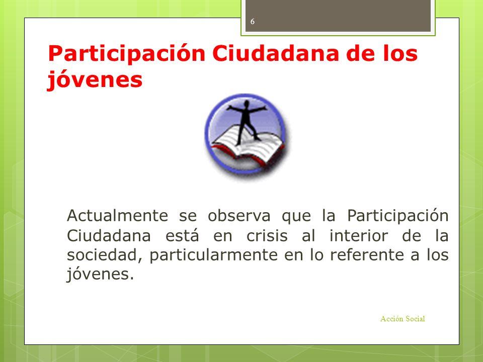 Participación Ciudadana de los jóvenes Actualmente se observa que la Participación Ciudadana está en crisis al interior de la sociedad, particularment