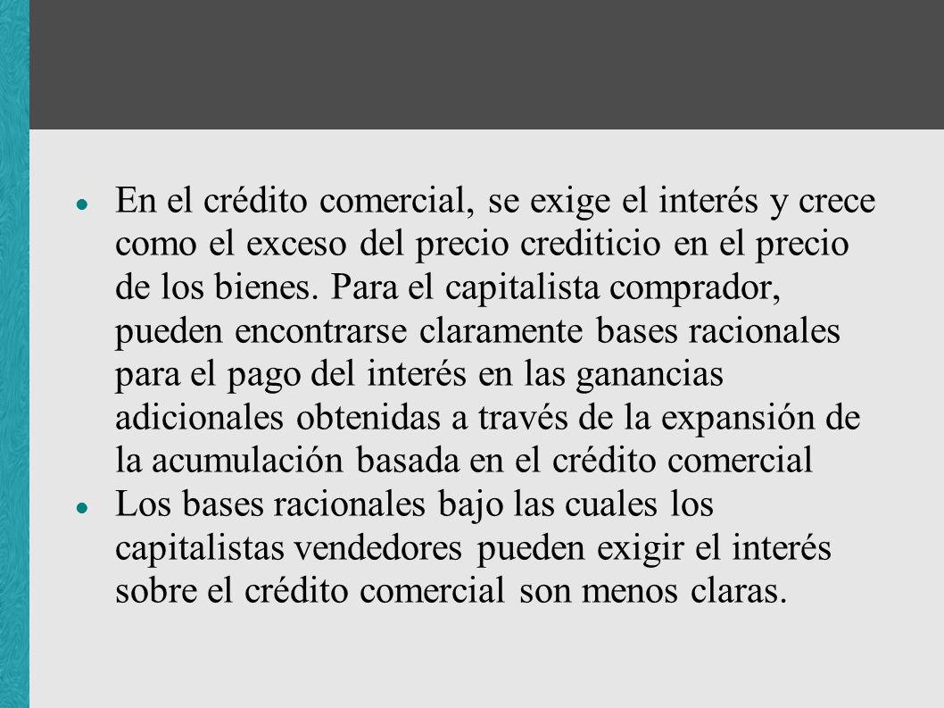 En el crédito comercial, se exige el interés y crece como el exceso del precio crediticio en el precio de los bienes. Para el capitalista comprador, p