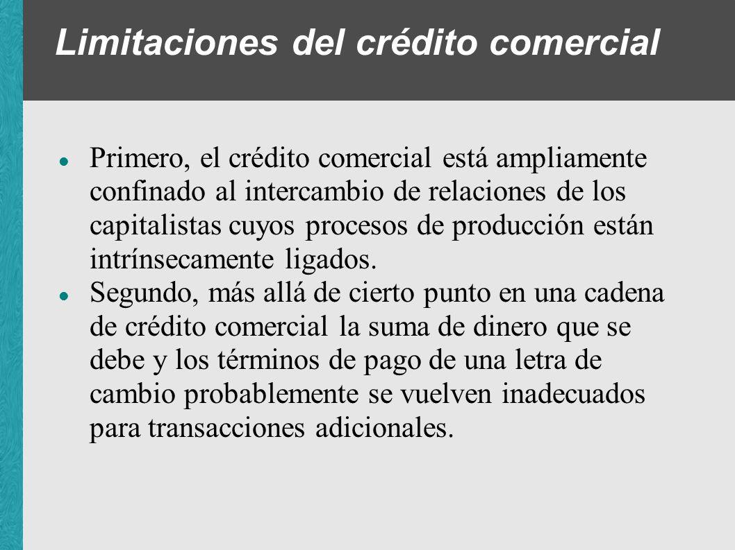 Limitaciones del crédito comercial Primero, el crédito comercial está ampliamente confinado al intercambio de relaciones de los capitalistas cuyos pro