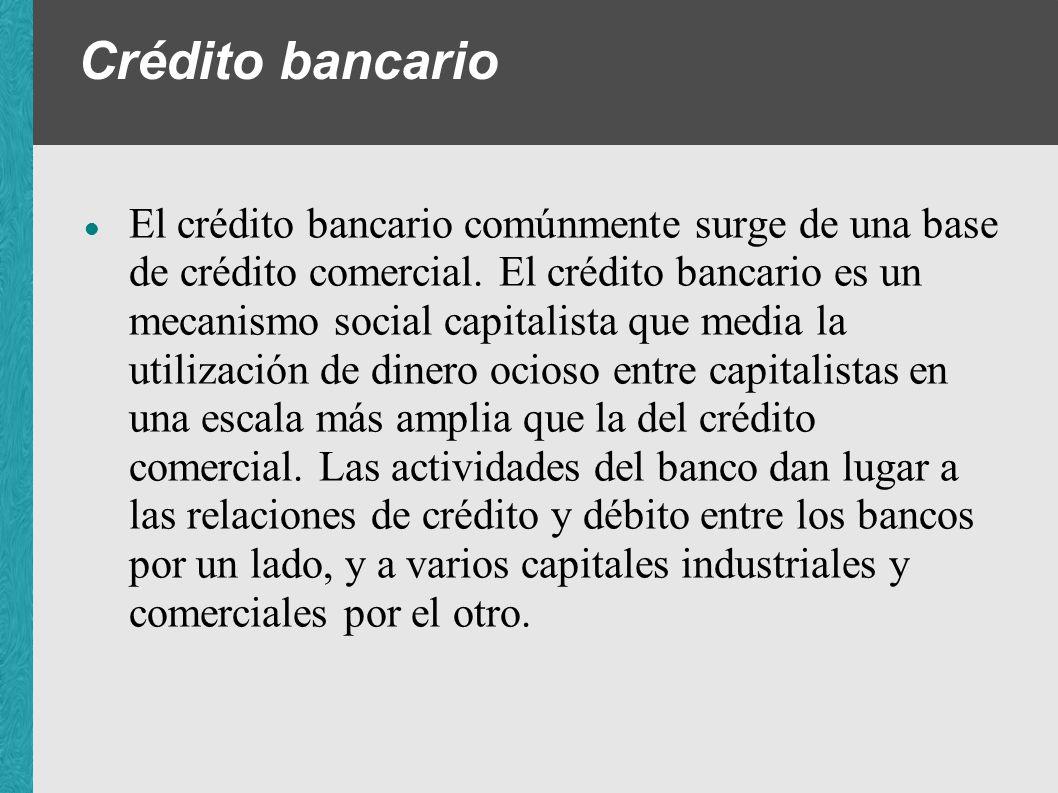 Crédito bancario El crédito bancario comúnmente surge de una base de crédito comercial. El crédito bancario es un mecanismo social capitalista que med