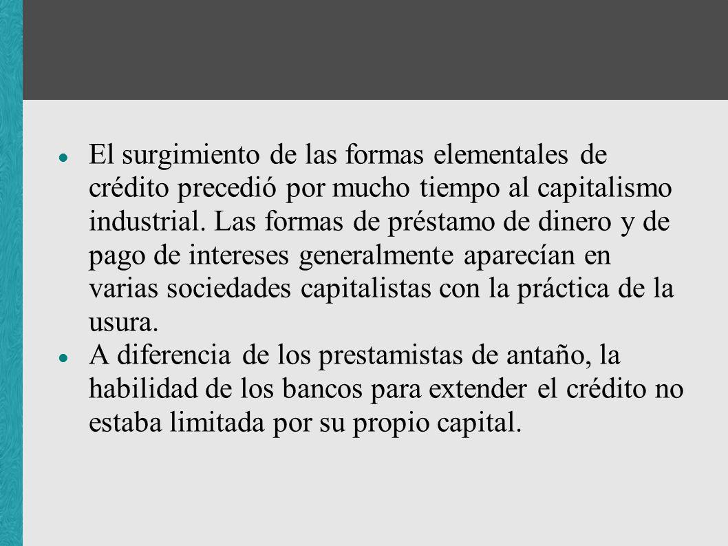 El surgimiento de las formas elementales de crédito precedió por mucho tiempo al capitalismo industrial. Las formas de préstamo de dinero y de pago de