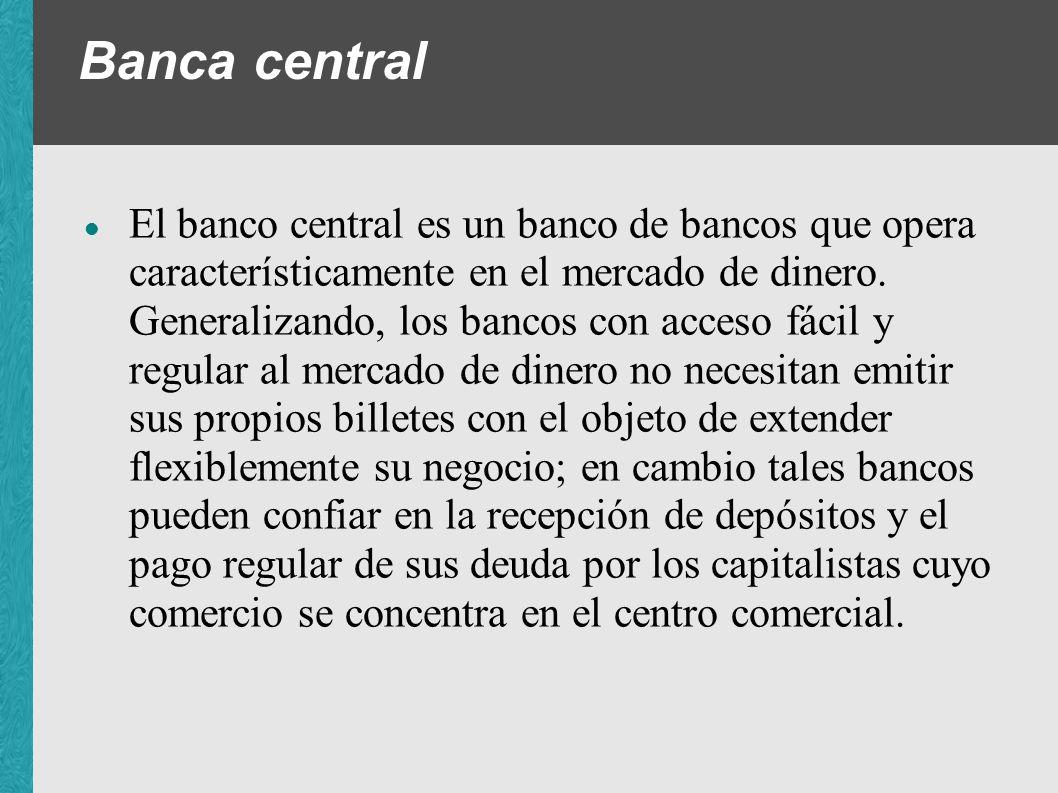 Banca central El banco central es un banco de bancos que opera característicamente en el mercado de dinero. Generalizando, los bancos con acceso fácil