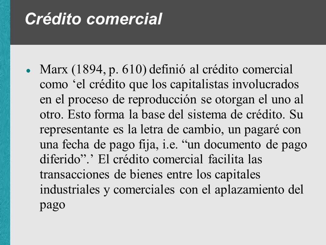 Crédito comercial Marx (1894, p. 610) definió al crédito comercial como el crédito que los capitalistas involucrados en el proceso de reproducción se