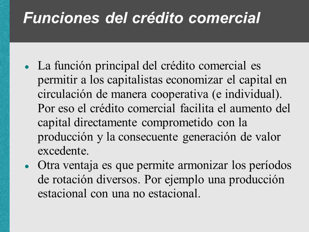 Funciones del crédito comercial La función principal del crédito comercial es permitir a los capitalistas economizar el capital en circulación de mane
