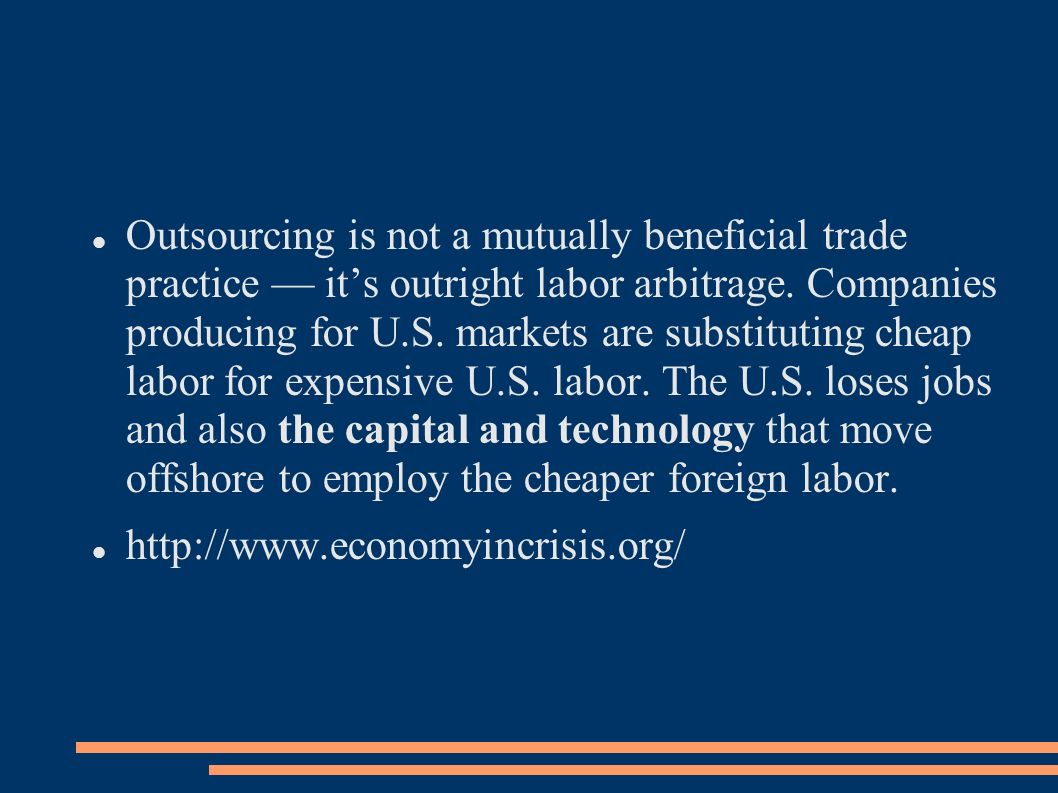 Outsourcing is not a mutually beneficial trade practice its outright labor arbitrage. Companies producing for U.S. markets are substituting cheap labo