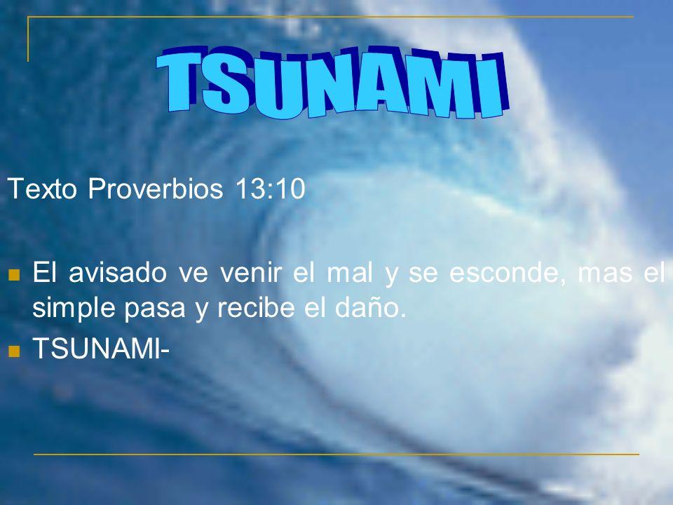 Texto Proverbios 13:10 El avisado ve venir el mal y se esconde, mas el simple pasa y recibe el daño. TSUNAMI-