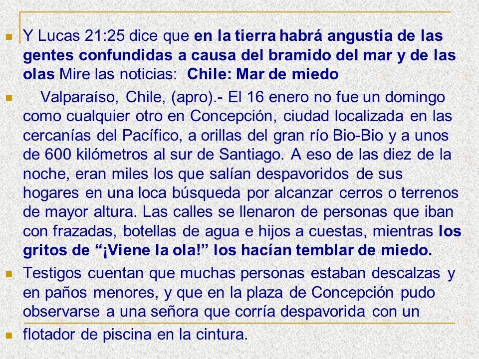 Y Lucas 21:25 dice que en la tierra habrá angustia de las gentes confundidas a causa del bramido del mar y de las olas Mire las noticias: Chile: Mar d