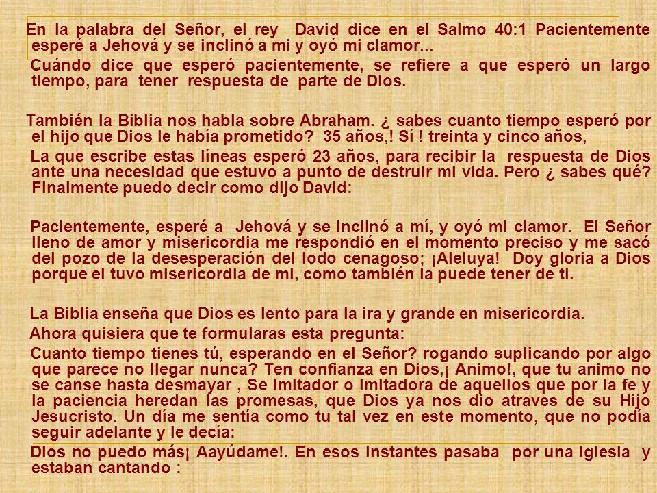 En la palabra del Señor, el rey David dice en el Salmo 40:1 Pacientemente esperé a Jehová y se inclinó a mi y oyó mi clamor... Cuándo dice que esperó