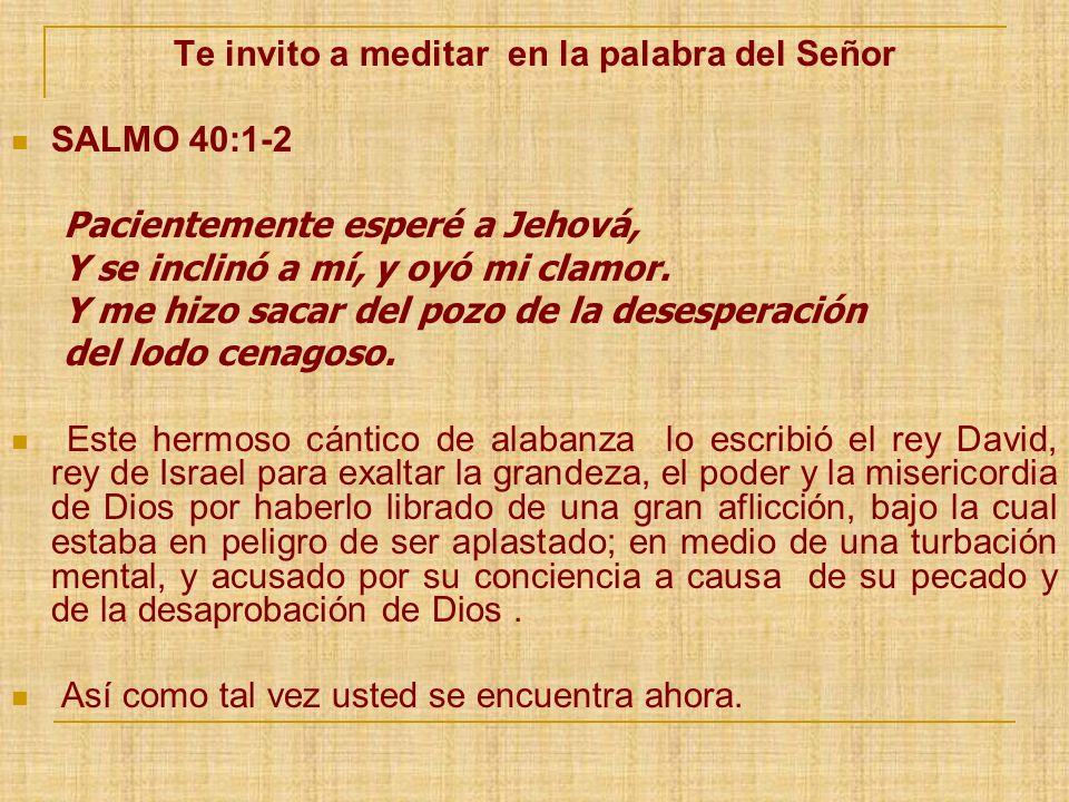 Te invito a meditar en la palabra del Señor SALMO 40:1-2 Pacientemente esperé a Jehová, Y se inclinó a mí, y oyó mi clamor. Y me hizo sacar del pozo d